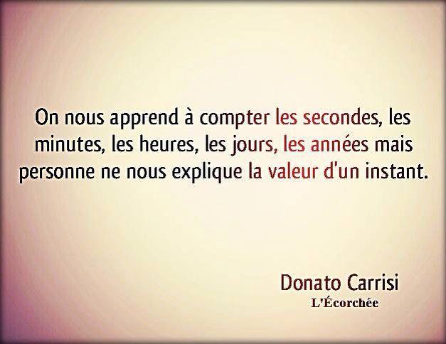 """""""On nous apprend à compter les secondes, les minutes, les heures, les jours, les années mais personne ne nous explique la valeur d'un instant."""" - [Donato Carrisi, L'Écorchée]"""