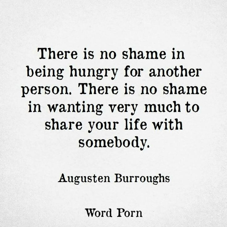 there is no shame in being hungry for another person. there is no shame in wanting very much to share your life with somebody. - Augusten Burroughs #WordPorn