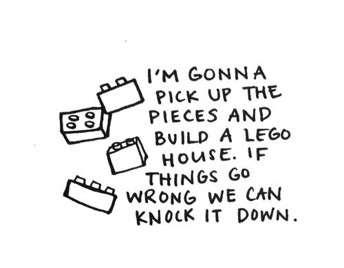 i'm gonna pick up the pieces and build a lego house. if things go wrong, we can knock it down. - ed sheeran, lego house