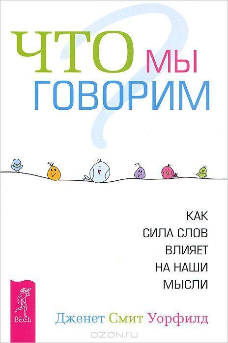 """Книга """"Что мы говорим? Как сила слов влияет на наши мысли"""" Дженет Смит Уорфилд - купить книгу Shft: Chenge Your Words, Change Your World ISBN 978-5-9573-2439-3 с доставкой по почте в интернет-магазине Ozon.ru"""