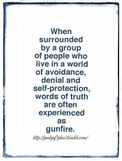 recognize that being able to see and tell the truth is a gift - stay away from those who see it any other way.