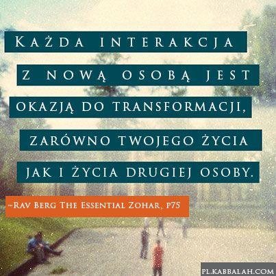 Każda interakcja z nową osobą jest okazją do transformacji, zarówno twojego życia jak i życia drugiej osoby.  ~Rav Berg The Essential Zohar, p75