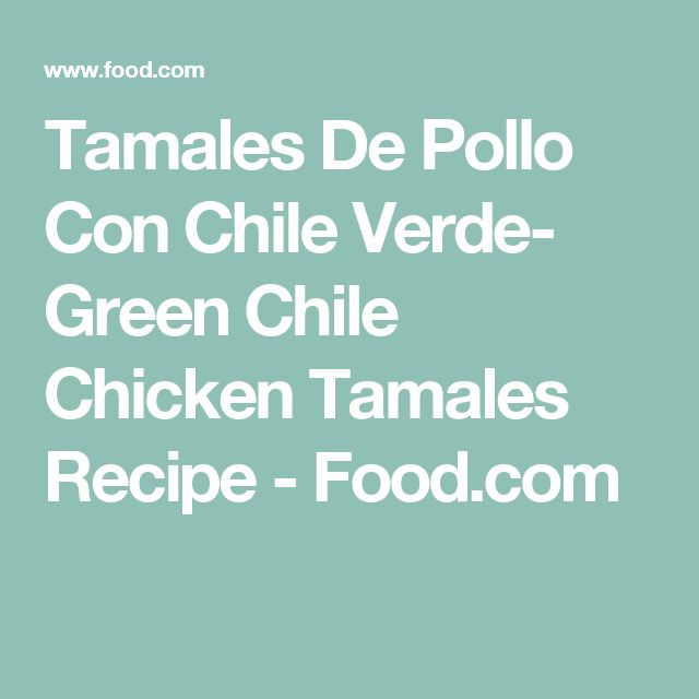 Tamales De Pollo Con Chile Verde- Green Chile Chicken Tamales Recipe - Food.com