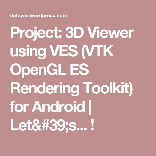 Project: 3D Viewer using VES (VTK OpenGL ES Rendering Toolkit) for Android | Let's... !
