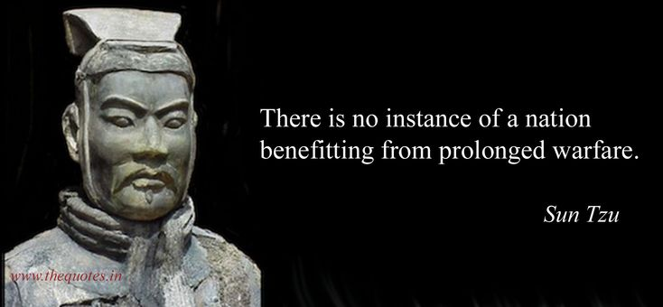 There is no instance of a nation benefitting from prolonged warfare - Sun Tzu, the Art of War