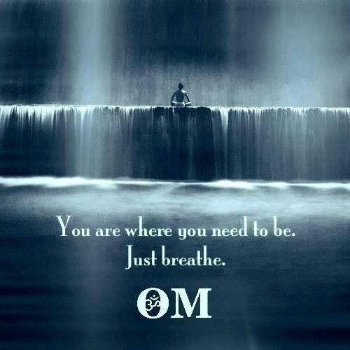 *You are where you need to be. Just breathe.