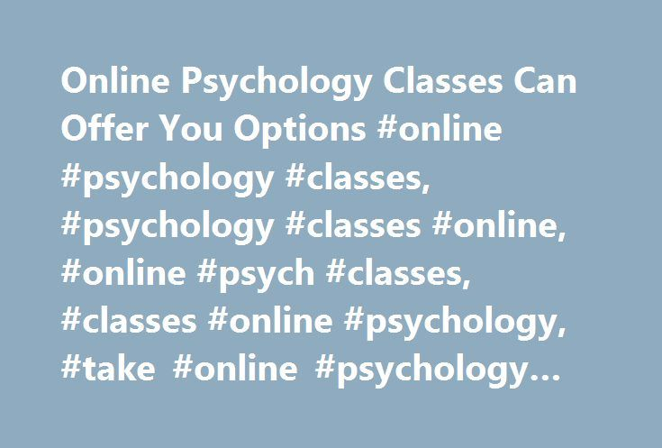 Online Psychology Classes Can Offer You Options #online #psychology #classes, #psychology #classes #online, #online #psych #classes, #classes #online #psychology, #take #online #psychology #classes http://indiana.nef2.com/online-psychology-classes-can-offer-you-options-online-psychology-classes-psychology-classes-online-online-psych-classes-classes-online-psychology-take-online-psychology-classes/  # Online Psychology Classes Online psychology classes are becoming more popular and readily…