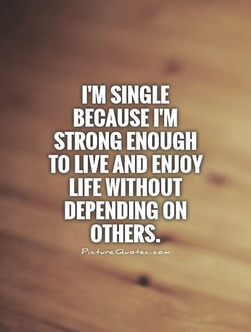 I'm single because I'm strong enough to live and enjoy life without depending on others. Picture Quotes.