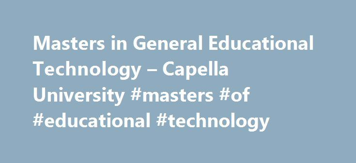 Masters in General Educational Technology – Capella University #masters #of #educational #technology http://honolulu.remmont.com/masters-in-general-educational-technology-capella-university-masters-of-educational-technology/  # MS General Educational Technology Specialization Master of Science in Education Innovation and Technology When you design a classroom experience, you have to build in learning activities that engage your students and fire their imaginations. Technology can help—but…
