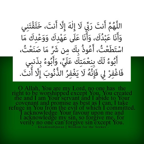 Sayyidul Istighfar (The Chief Prayer for Repentance)If person recites this during the day with strong faith in it and dies on the same day before the sunset, he will be among the people of Paradise, and if somebody recites it at night with strong faith in it and dies before sunrise he will be among the people of Paradise.[Prophet Muhammad PBUH]>