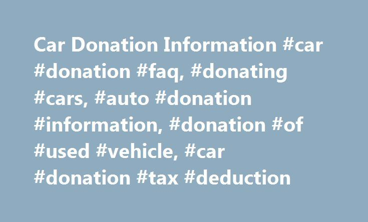 Car Donation Information #car #donation #faq, #donating #cars, #auto #donation #information, #donation #of #used #vehicle, #car #donation #tax #deduction http://england.remmont.com/car-donation-information-car-donation-faq-donating-cars-auto-donation-information-donation-of-used-vehicle-car-donation-tax-deduction/  # Car Donation FAQ We are not able to accept household items. What condition does my vehicle have to be in to donate it? We will take your vehicle whether it is running or not…