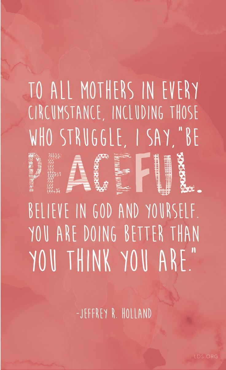 "To all mothers in every circumstance, including those who struggle, I say, ""Be peaceful. Believe in God and yourself. You are doing better than you think you are."" —Jeffrey R. Holland #LDS"