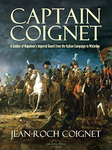 Captain Coignet: A Soldier of Napoleon's Imperial Guard from the Italian Campaign to Waterloo by [Jean-Roch Coignet]
