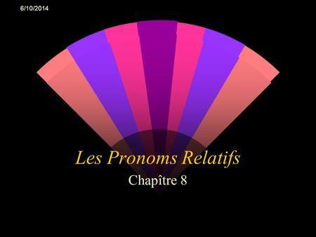 6/10/2014 Les Pronoms Relatifs Chapître 8. 6/10/2014 Un pronom relatif remplace un nom et introduit une proposition relative. Toute la proposition semploie.