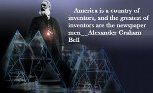 """""""America is a country of inventors, and the greatest inventors are the newspaper men.""""  ~  Alexander Graham Bell"""