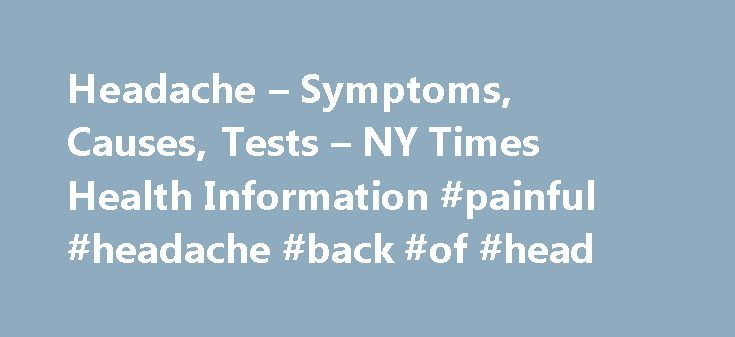 Headache – Symptoms, Causes, Tests – NY Times Health Information #painful #headache #back #of #head http://indianapolis.remmont.com/headache-symptoms-causes-tests-ny-times-health-information-painful-headache-back-of-head/  # Headache Back to Top Causes The most common type of headaches are likely caused by tight muscles in your shoulders, neck, scalp, and jaw. These are called tension headaches . They may be related to stress, depression, anxiety, a head injury, or holding your head and neck…