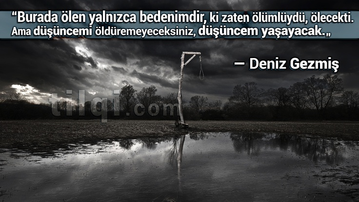 """""""Burada ölen yalnızca bedenimdir, ki zaten ölümlüydü, ölecekti. Ama düşüncemi öldüremeyeceksiniz, düşüncem yaşayacak.""""  — Deniz Gezmiş"""
