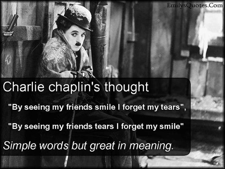 """Charlie Chaplin's thought  """"By seeing my friends smile I forget my tears"""",  """"By seeing my friends tears I forget my smile""""  Simple words but great in meaning."""