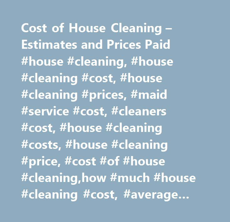 Cost of House Cleaning – Estimates and Prices Paid #house #cleaning, #house #cleaning #cost, #house #cleaning #prices, #maid #service #cost, #cleaners #cost, #house #cleaning #costs, #house #cleaning #price, #cost #of #house #cleaning,how #much #house #cleaning #cost, #average #cost #house #cleaning…