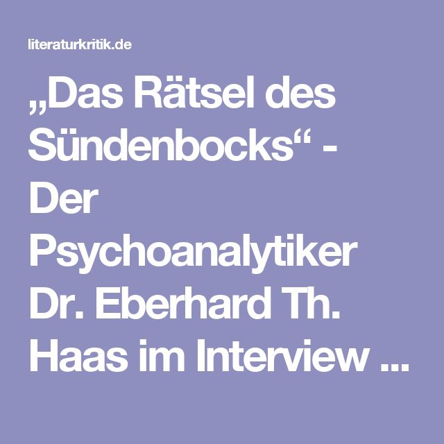 """""""Das Rätsel des Sündenbocks"""" - Der Psychoanalytiker Dr. Eberhard Th. Haas im Interview über die Theorie des Religiösen bei Freud und Girard  : literaturkritik.de"""