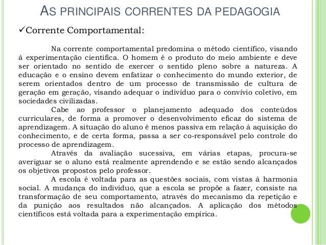 AS PRINCIPAIS CORRENTES DA PEDAGOGIA Corrente Comportamental: Na corrente comportamental predomina o método científico, v...