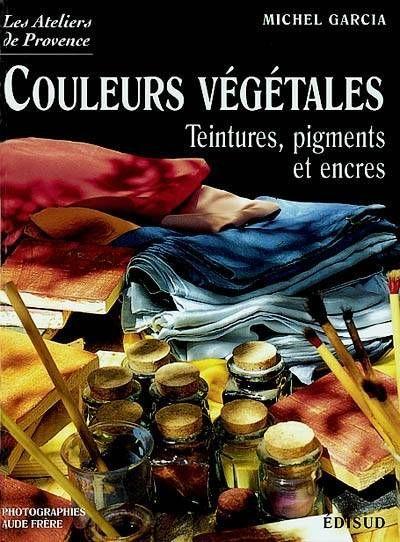 Discover and buy Les couleurs végétales / teintures, pigments et... - Michel Garcia - Edisud on www.leslibraires.fr