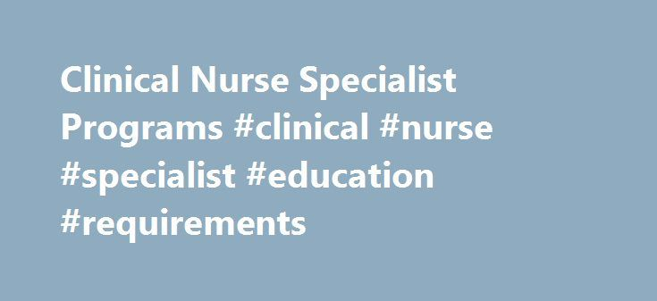 Clinical Nurse Specialist Programs #clinical #nurse #specialist #education #requirements http://claim.nef2.com/clinical-nurse-specialist-programs-clinical-nurse-specialist-education-requirements/  # Clinical Nurse Specialist (CNS) Degree Programs As you learn more about advanced nursing practice, and all of the options available, you may be interested in becoming a Clinical Nurse Specialist (CNS). While the role of the Clinical Nurse Specialist is still not recognized in all 50 states, there…