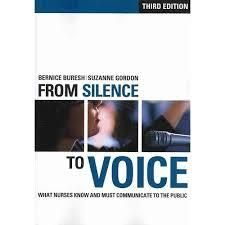 For more than a decade, From Silence to Voice has been providing nurses with communication tools they can use to win the resources and respect they deserve. Now, in a timely third edition, authors Bernice Buresh and Suzanne Gordon focus on how nurses can describe and frame their work to seize unprecedented opportunities to advance their profession and lead improvements in health care systems.