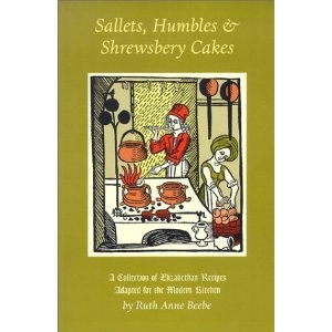 Sallets, Humbles & Shrewsbery Cakes: A Collection of Elizabethan Recipes Adapted for the Modern Kitchen