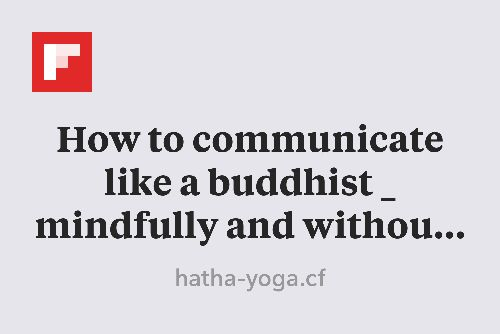 How to communicate like a buddhist _ mindfully and without judgment – the washington post | Yoga journal http://flip.it/cAnbY