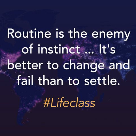 Routine is the enemy of instinct ... It's better to change and fail than to settle.