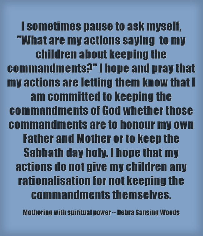 I sometimes pause to ask myself, What are my actions saying to my children about keeping the commandments? I hope and pray that my actions are letting them know that I am committed to keeping the commandments of God whether those commandments are to honour my own Father and Mother or to keep the Sabbath day holy. I hope that my actions do not give my children any rationalisation for not keeping the commandments themselves.