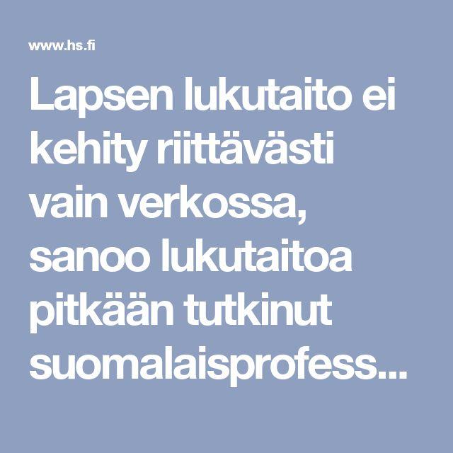 Lapsen lukutaito ei kehity riittävästi vain verkossa, sanoo lukutaitoa pitkään tutkinut suomalaisprofessori – kirjojenkin pariin kannattaa houkutella - Kotimaa - Helsingin Sanomat