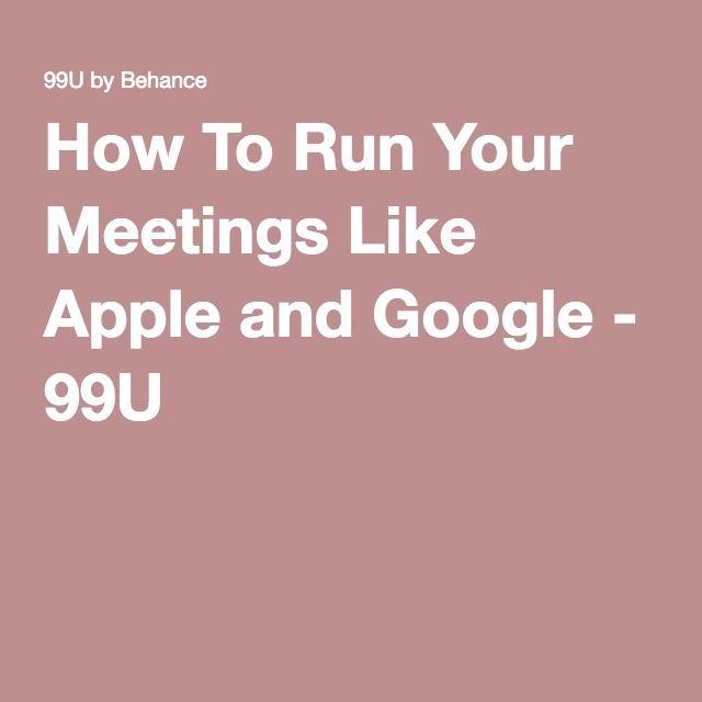 How To Run Your Meetings Like Apple and Google - 99U