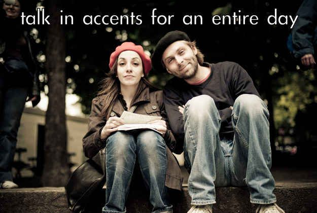 Spend an entire day talking in accents, mine will be Indian!