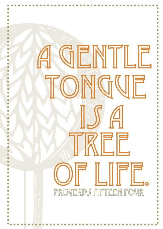 Proverbs 15:4  It's amazing what kind of chaos our tongue can make!  It's such a tiny part of our body, yet it can speak death or life to someone (including ourselves)