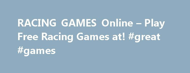 RACING GAMES Online – Play Free Racing Games at! #great #games http://game.remmont.com/racing-games-online-play-free-racing-games-at-great-games/  Racing Games Racing Games Ride in all types of different vehicles in our racing games! Take the traditional route, and drive a sports car on a racetrack. Or, weave through traffic on a busy city course! You can hit the streets with your friends, or compete with other racers online. For a slower challenge, pedal…