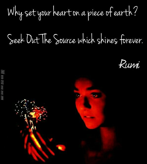 Why set your heart on a piece of earth? Seek out the source which shines forever. Rumi