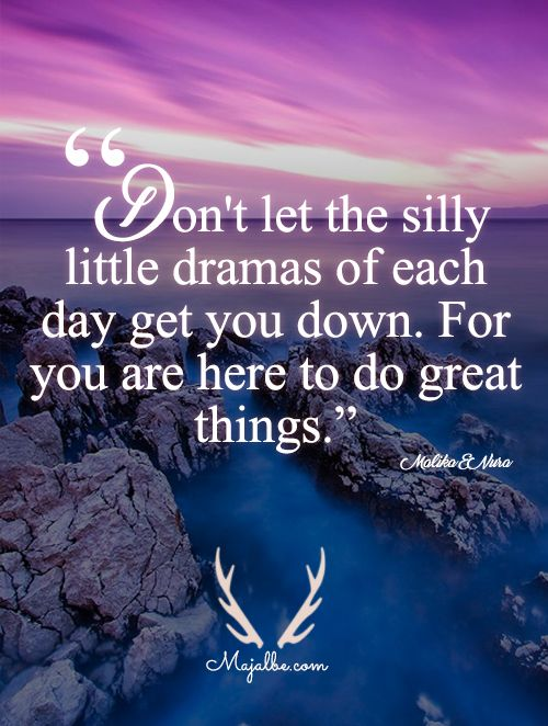 """Don't let the silly Little drama of each day get you down. For you are here to do great things""."