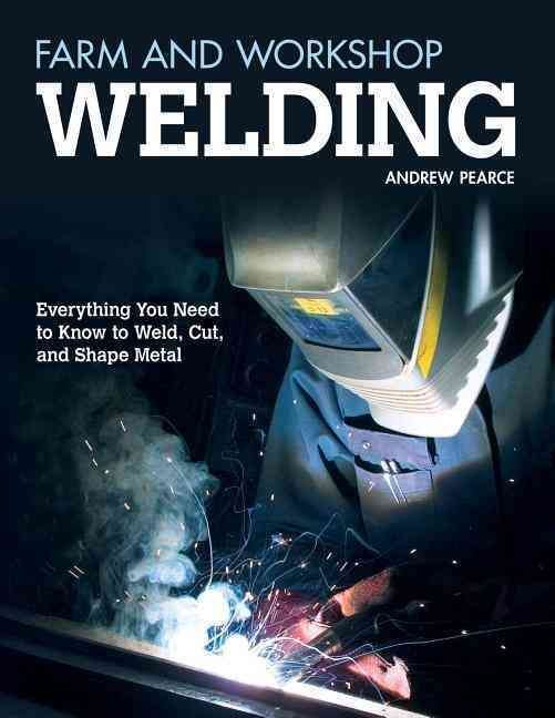 Farm and Workshop Welding: Everything You Need to Know to Weld, Cut, and Shape