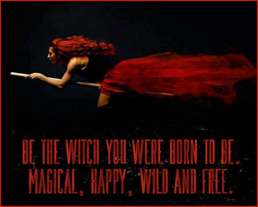 """""""Be the witch you were meant to be: magical, happy, wild and free."""""""
