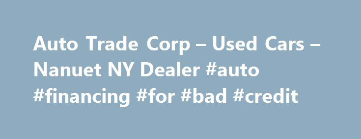Auto Trade Corp – Used Cars – Nanuet NY Dealer #auto #financing #for #bad #credit http://autos.nef2.com/auto-trade-corp-used-cars-nanuet-ny-dealer-auto-financing-for-bad-credit/  #auto trade.com # Auto Trade Corp – Nanuet NY, 10954 For over 20 years Auto Trade Corp has been Rockland counties #1 source for top quality used cars used trucks used SUV's and used motorcycles.Make Auto Trade your first stop for the best quality used cars trucks SUV in the lower Hudson Valley.Sell my car buy a used…