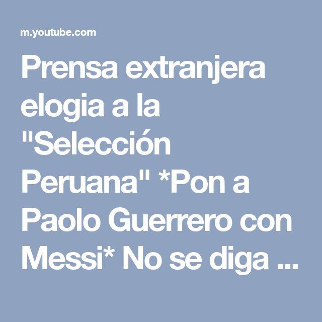 """Prensa extranjera elogia a la """"Selección Peruana"""" *Pon a Paolo Guerrero con Messi* No se diga mas!! - YouTube"""