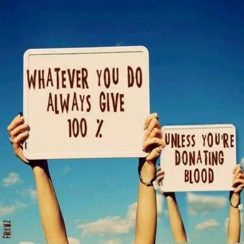 """""""Whatever you do, always give 100%. Unless you're donating blood."""""""
