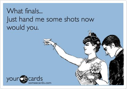 What finals... Just hand me some shots now would you.