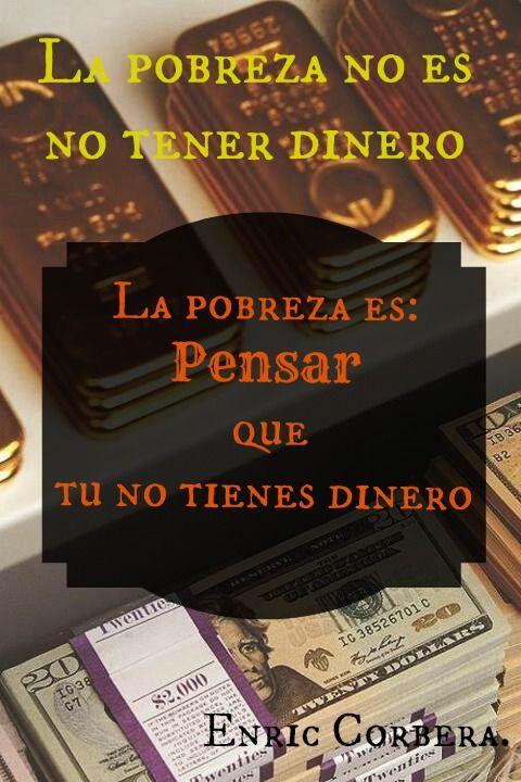 La pobreza no es tener dinero La pobreza es pensar que no tu no tienes dinero. Enric Corbera