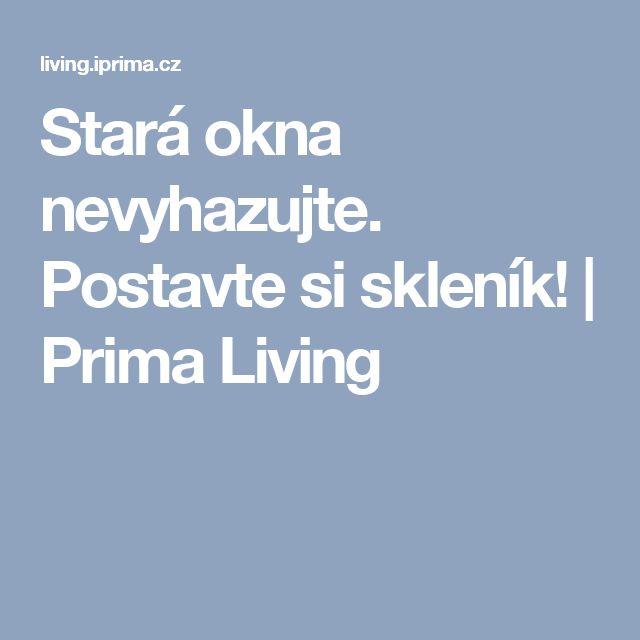 Stará okna nevyhazujte. Postavte si skleník! | Prima Living