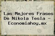 http://tecnoautos.com/wp-content/uploads/imagenes/tendencias/thumbs/las-mejores-frases-de-nikola-tesla-economiahoymx.jpg Nikola Tesla. Las mejores frases de Nikola Tesla - economiahoy.mx, Enlaces, Imágenes, Videos y Tweets - http://tecnoautos.com/actualidad/nikola-tesla-las-mejores-frases-de-nikola-tesla-economiahoymx/