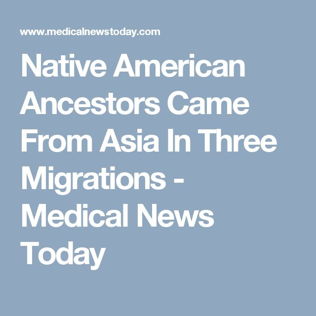 Native American Ancestors Came From Asia In Three Migrations - Medical News Today
