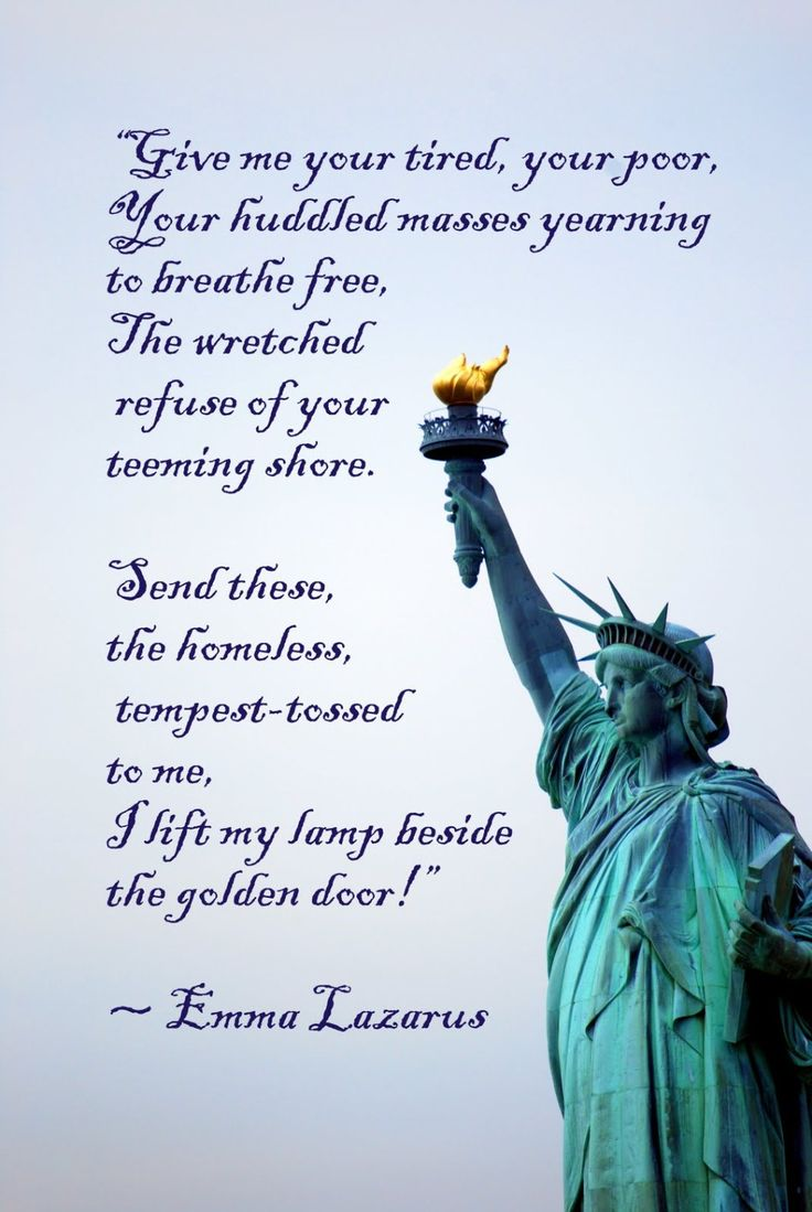 """""""Give me your tired, your poor, your huddled masses yearning to breathe free, the wretched refuse of your teeming shore. Send these, the homeless, tempest-tossed to me, I lift my lamp beside …"""